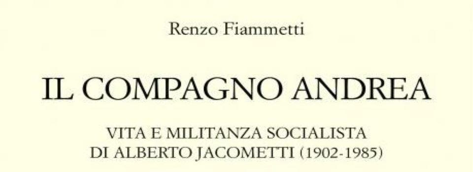 """""""Il compagno Andrea. Vita e militanza socialista di Alberto Jacometti (1902-1985)"""""""